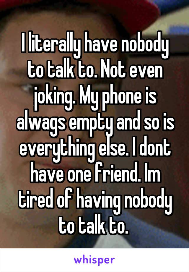 I literally have nobody to talk to. Not even joking. My phone is alwags empty and so is everything else. I dont have one friend. Im tired of having nobody to talk to.