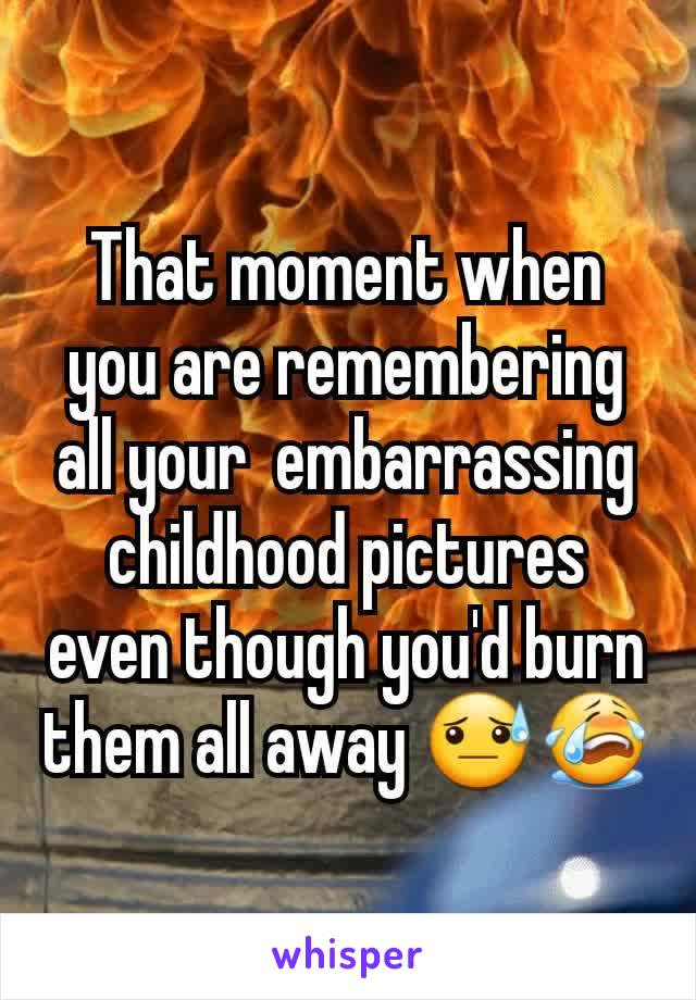 That moment when you are remembering  all your  embarrassing childhood pictures even though you'd burn them all away 😓😭