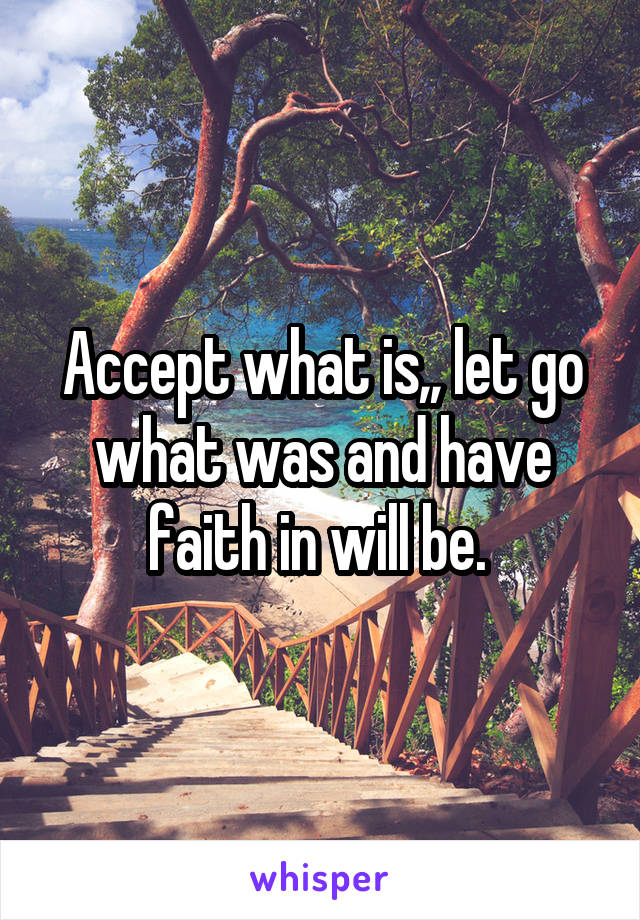 Accept what is,, let go what was and have faith in will be.
