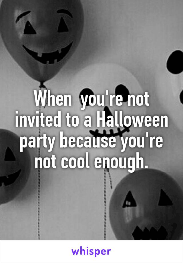 When  you're not invited to a Halloween party because you're not cool enough.