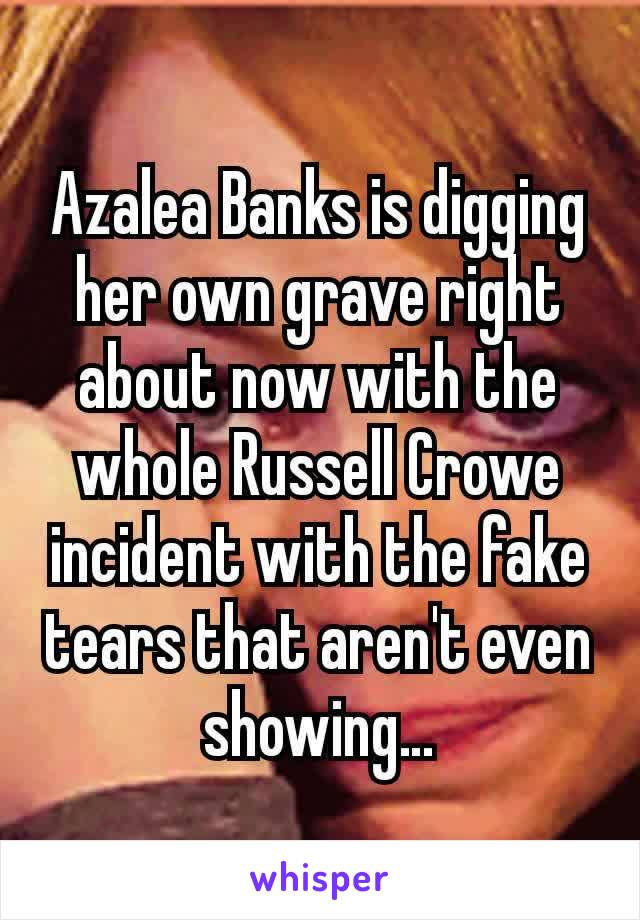 Azalea Banks is digging her own grave right about now with the whole Russell Crowe incident with the fake tears that aren't even showing…