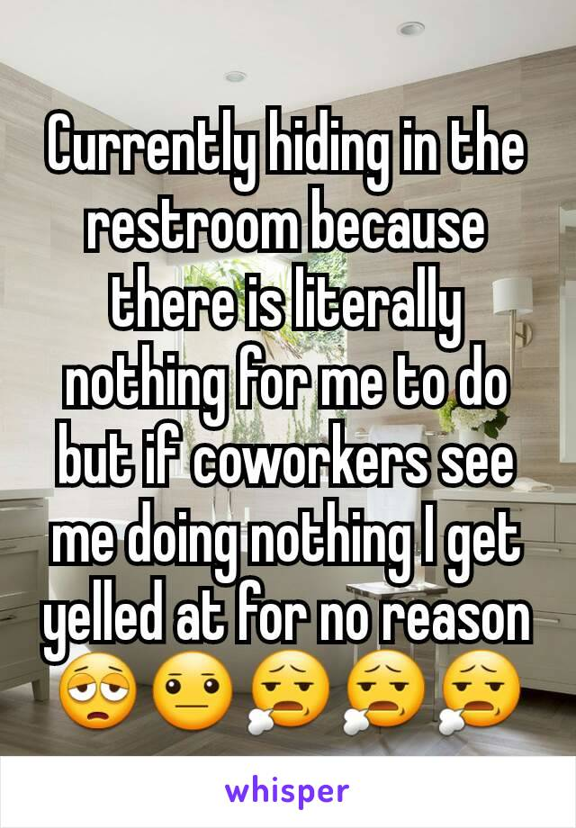 Currently hiding in the restroom because there is literally nothing for me to do but if coworkers see me doing nothing I get yelled at for no reason 😩😐😧😧😧