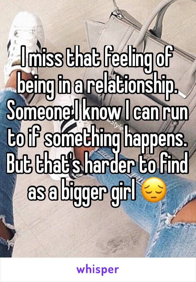I miss that feeling of being in a relationship. Someone I know I can run to if something happens. But that's harder to find as a bigger girl 😔