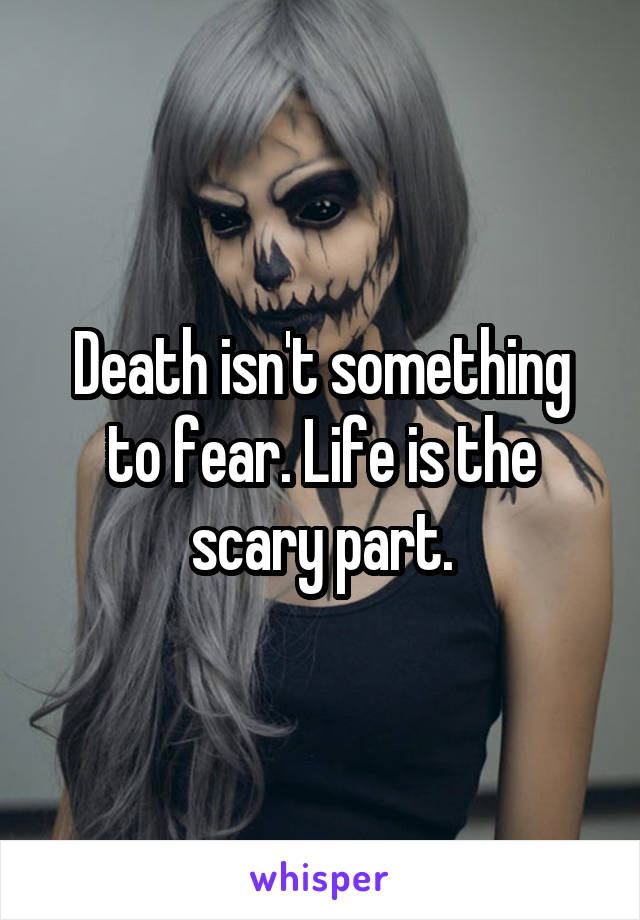 Death isn't something to fear. Life is the scary part.