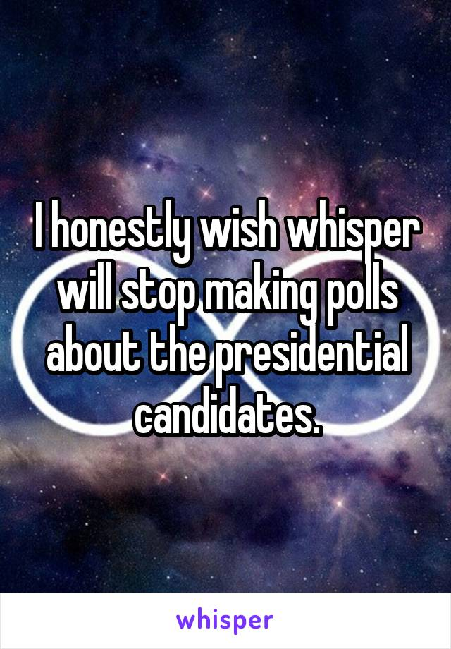 I honestly wish whisper will stop making polls about the presidential candidates.