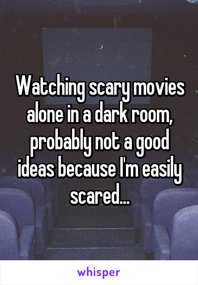 Watching scary movies alone in a dark room, probably not a good ideas because I'm easily scared...