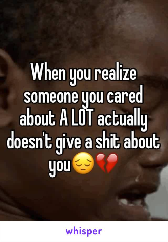 When you realize someone you cared about A LOT actually doesn't give a shit about you😔💔