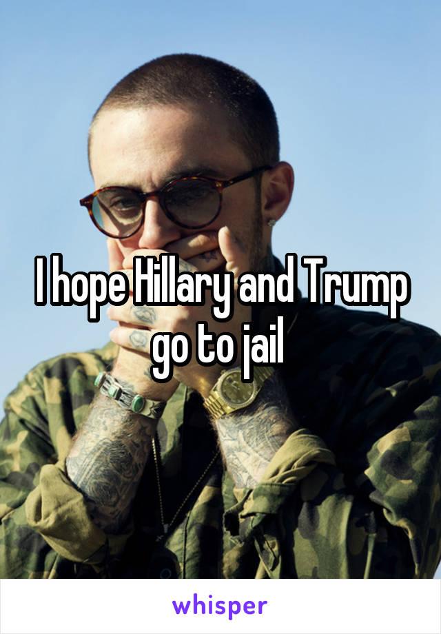 I hope Hillary and Trump go to jail