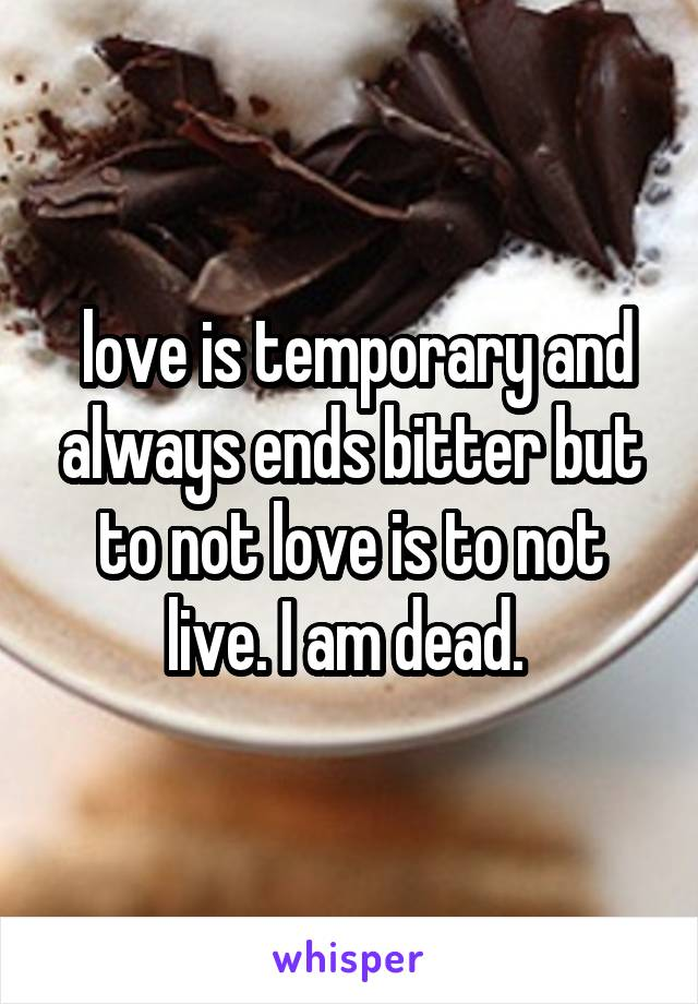 love is temporary and always ends bitter but to not love is to not live. I am dead.