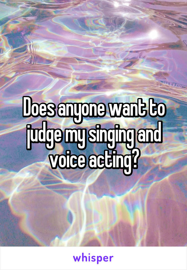 Does anyone want to judge my singing and voice acting?