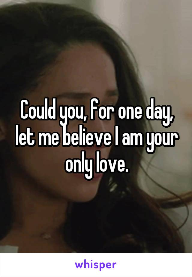 Could you, for one day, let me believe I am your only love.