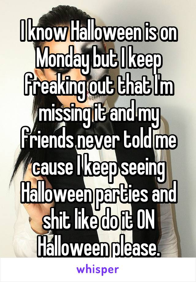 I know Halloween is on Monday but I keep freaking out that I'm missing it and my friends never told me cause I keep seeing Halloween parties and shit like do it ON Halloween please.