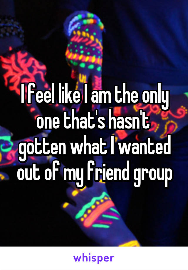 I feel like I am the only one that's hasn't  gotten what I wanted out of my friend group