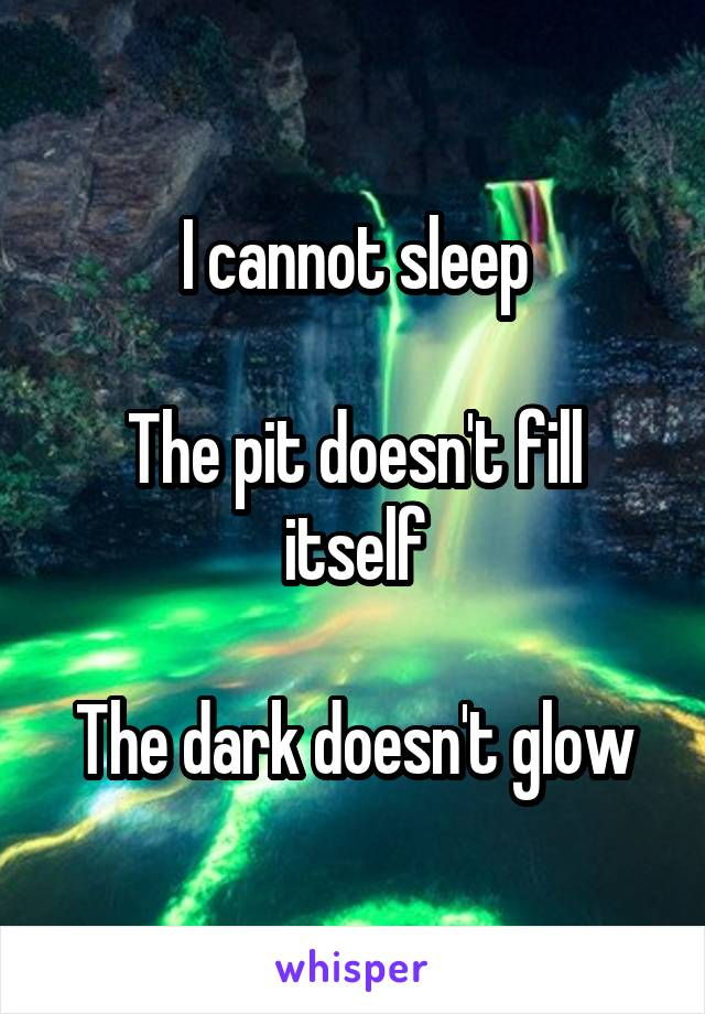 I cannot sleep  The pit doesn't fill itself  The dark doesn't glow