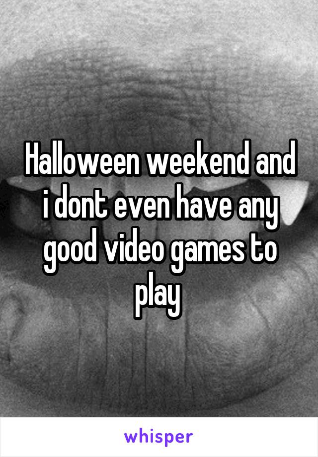 Halloween weekend and i dont even have any good video games to play