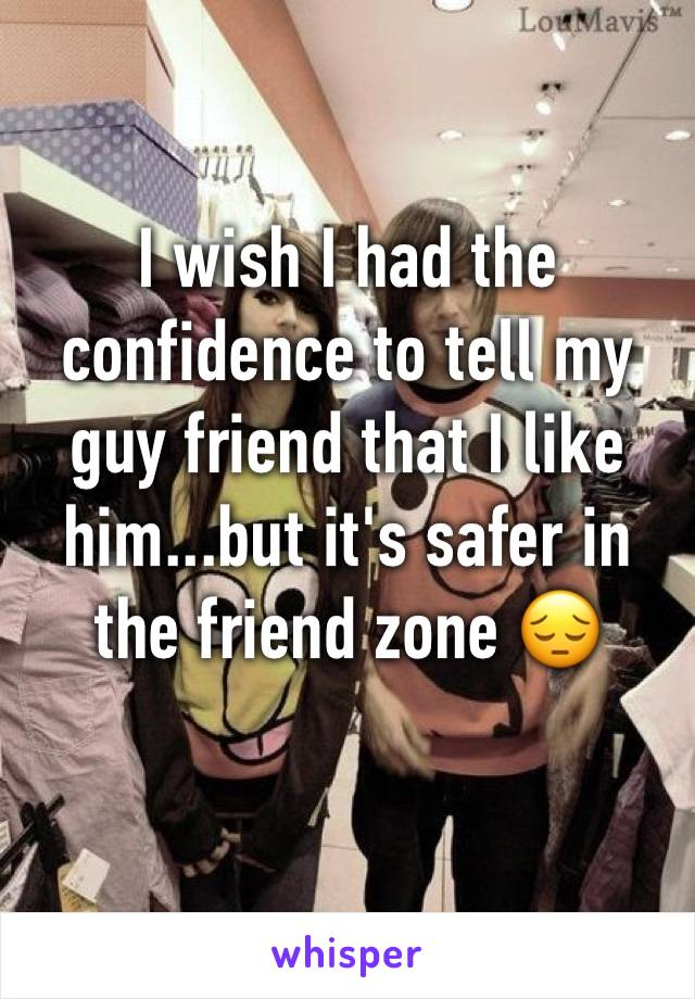 I wish I had the confidence to tell my guy friend that I like him...but it's safer in the friend zone 😔