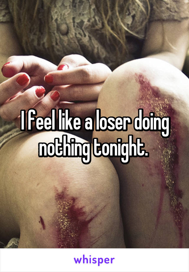 I feel like a loser doing nothing tonight.