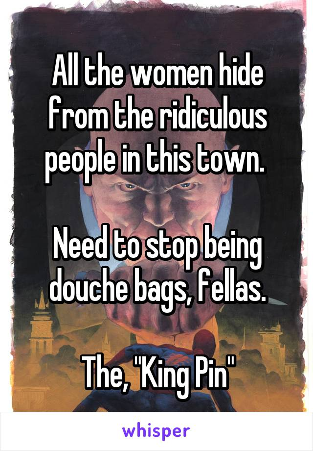 "All the women hide from the ridiculous people in this town.   Need to stop being douche bags, fellas.  The, ""King Pin"""