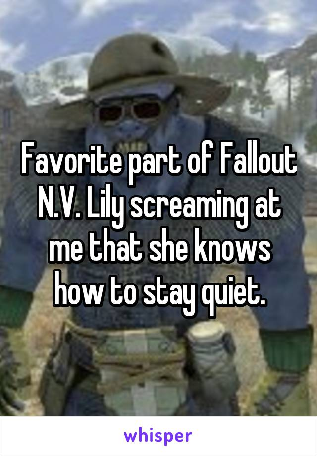 Favorite part of Fallout N.V. Lily screaming at me that she knows how to stay quiet.