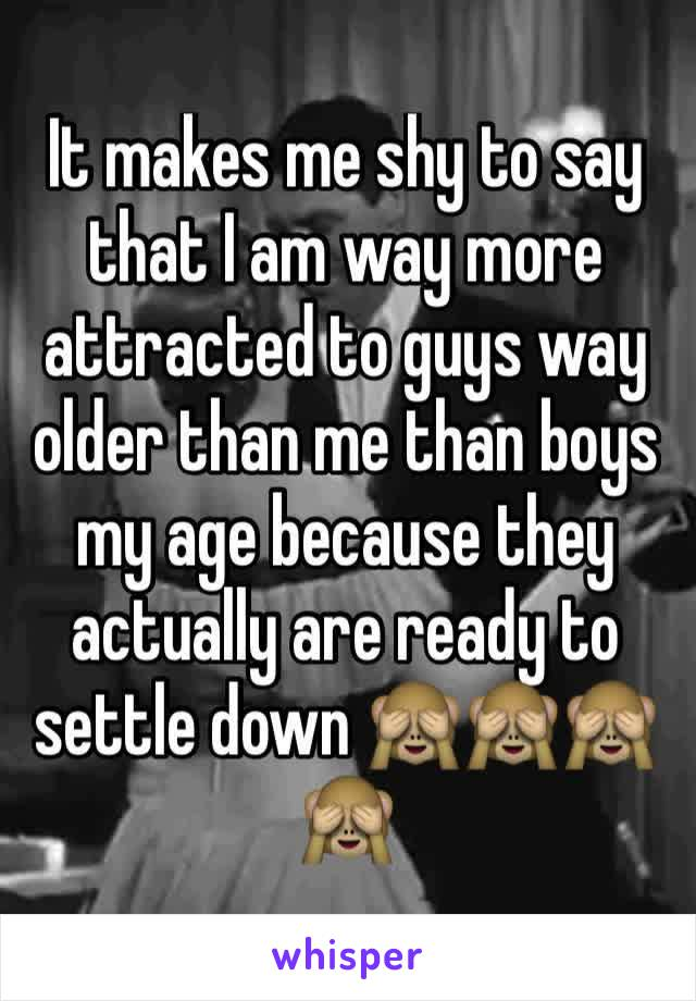 It makes me shy to say that I am way more attracted to guys way older than me than boys my age because they actually are ready to settle down 🙈🙈🙈🙈