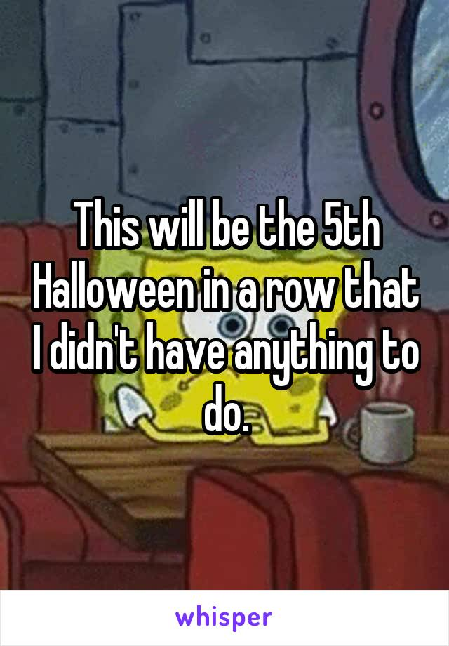This will be the 5th Halloween in a row that I didn't have anything to do.