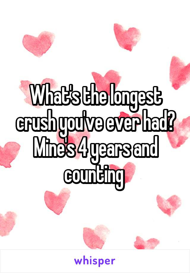 What's the longest crush you've ever had? Mine's 4 years and counting