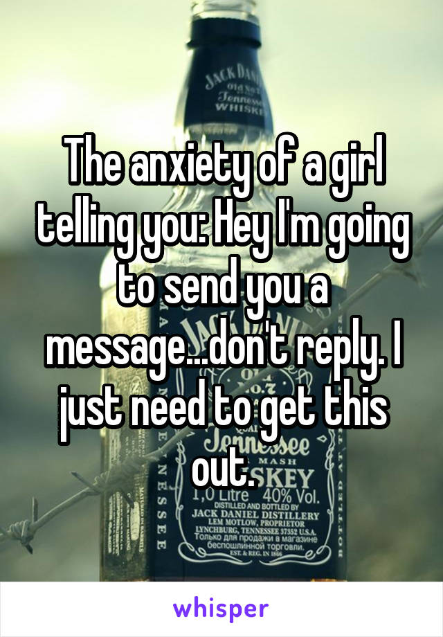The anxiety of a girl telling you: Hey I'm going to send you a message...don't reply. I just need to get this out.