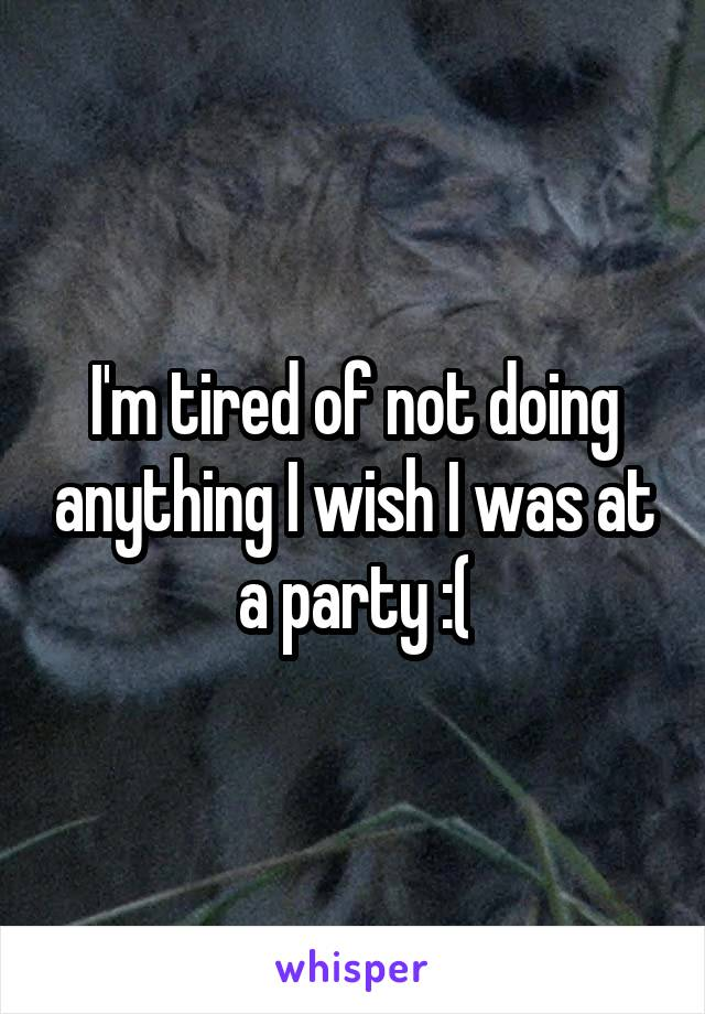 I'm tired of not doing anything I wish I was at a party :(