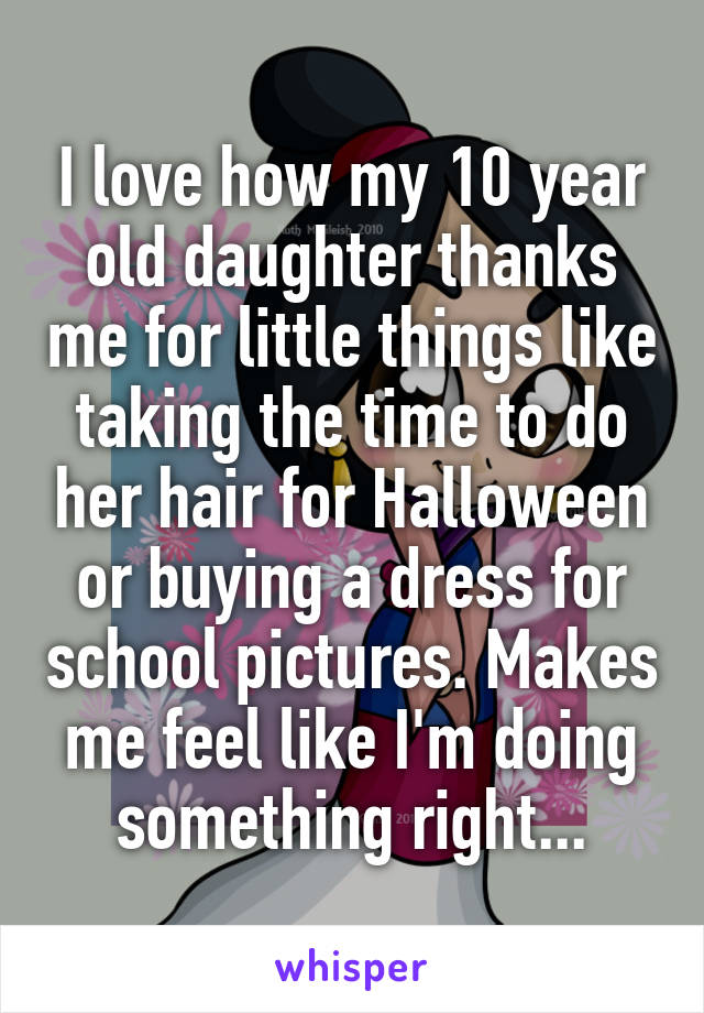 I love how my 10 year old daughter thanks me for little things like taking the time to do her hair for Halloween or buying a dress for school pictures. Makes me feel like I'm doing something right...