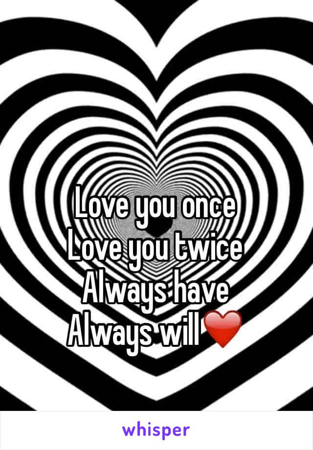 Love you once  Love you twice  Always have  Always will❤️