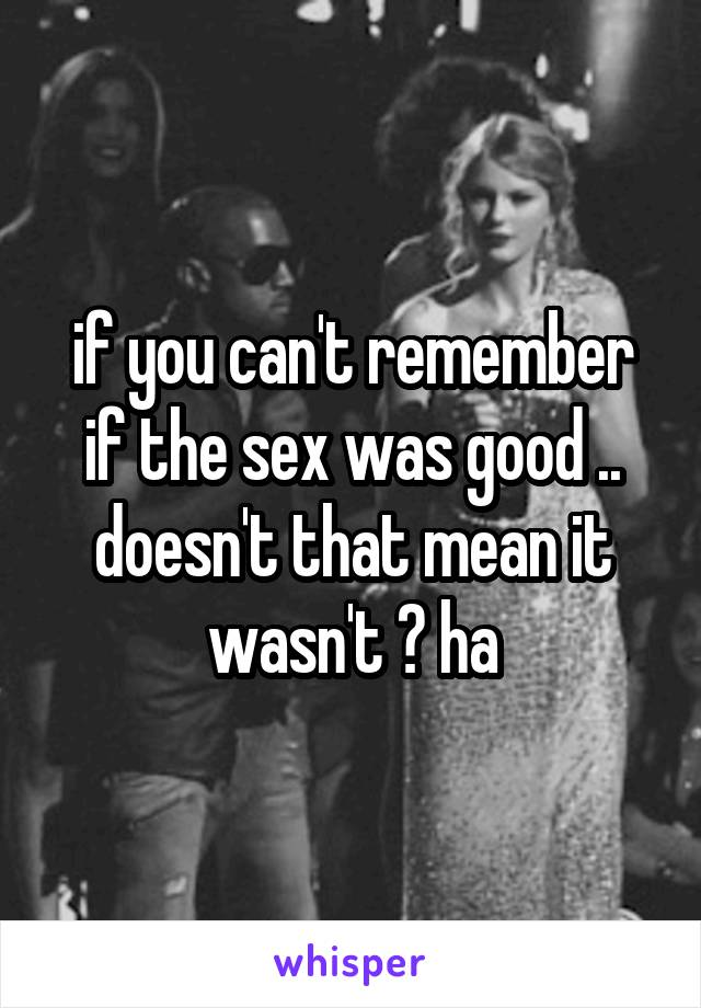 if you can't remember if the sex was good .. doesn't that mean it wasn't ? ha