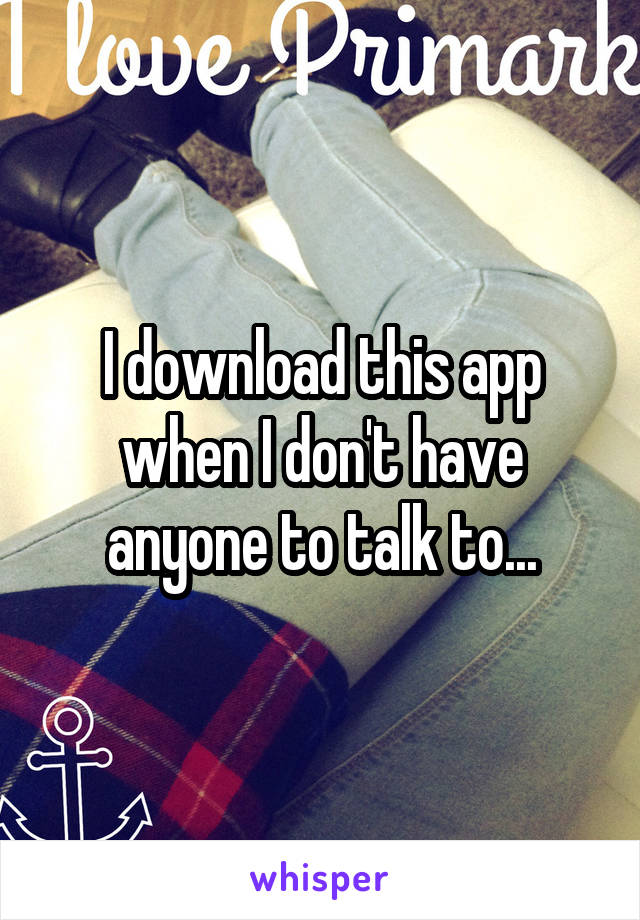 I download this app when I don't have anyone to talk to...