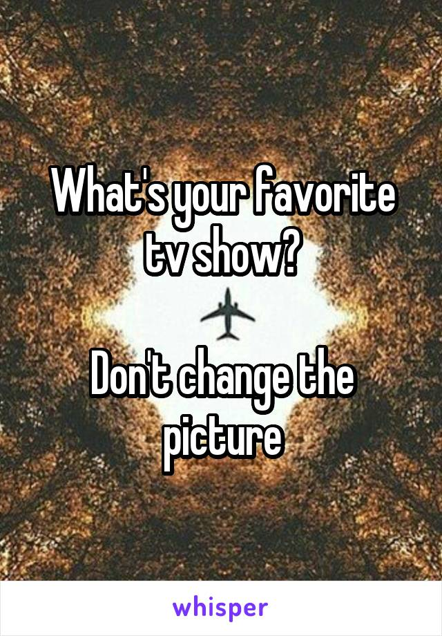 What's your favorite tv show?  Don't change the picture