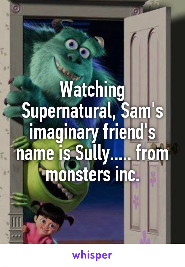 Watching Supernatural, Sam's imaginary friend's name is Sully..... from monsters inc.