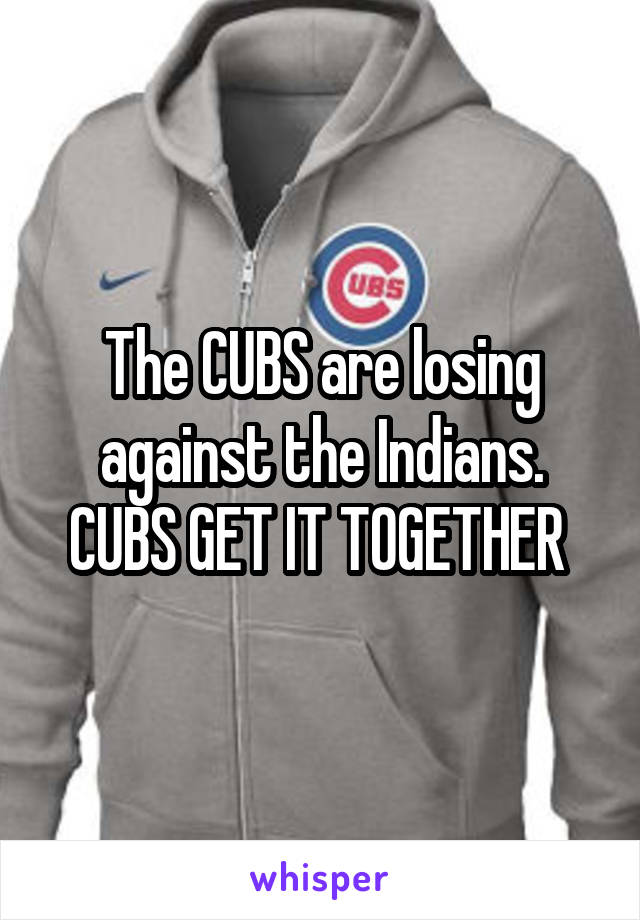 The CUBS are losing against the Indians. CUBS GET IT TOGETHER