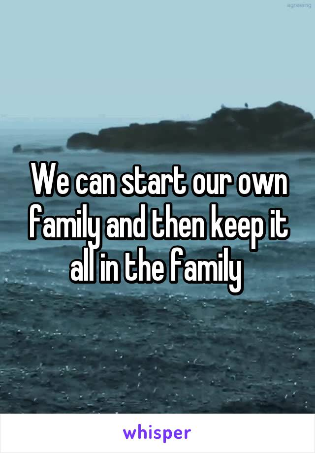 We can start our own family and then keep it all in the family