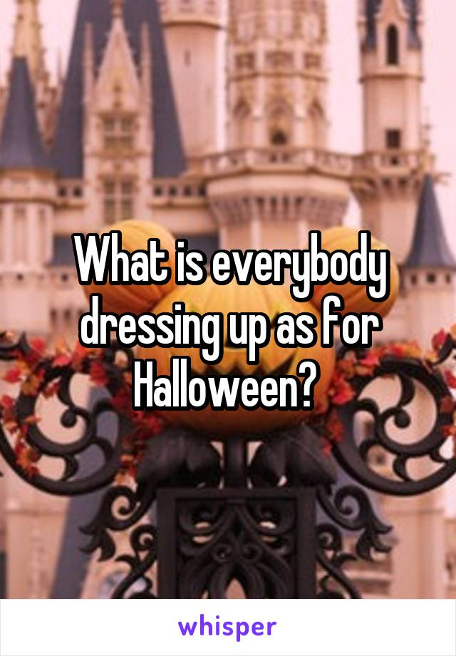 What is everybody dressing up as for Halloween?