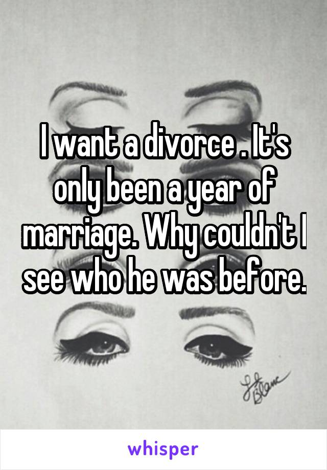 I want a divorce . It's only been a year of marriage. Why couldn't I see who he was before.
