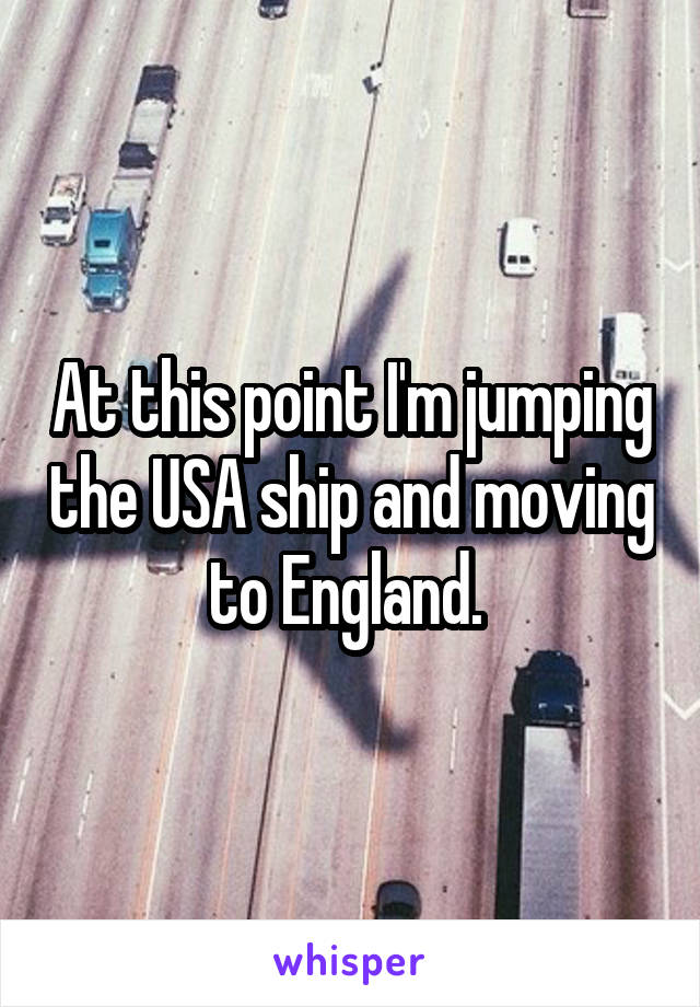 At this point I'm jumping the USA ship and moving to England.