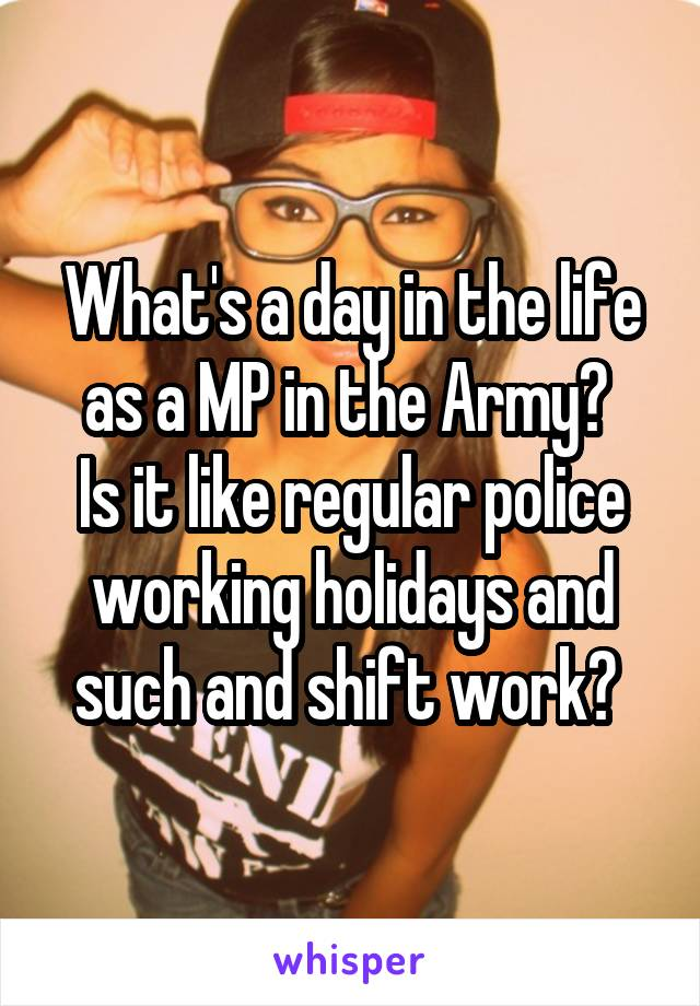 What's a day in the life as a MP in the Army?  Is it like regular police working holidays and such and shift work?