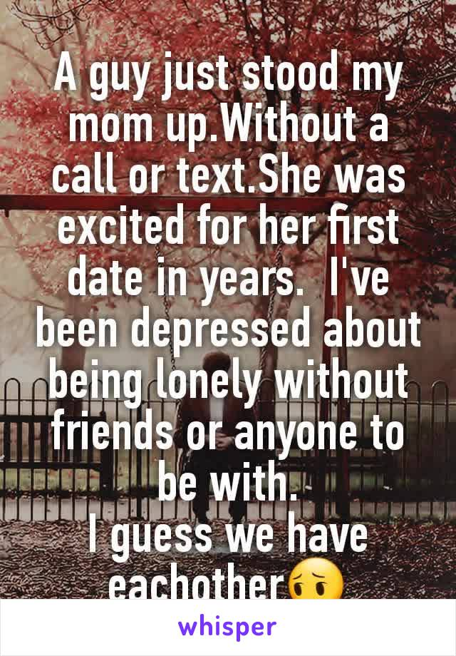 A guy just stood my mom up.Without a call or text.She was excited for her first date in years.  I've been depressed about being lonely without friends or anyone to be with. I guess we have eachother😔