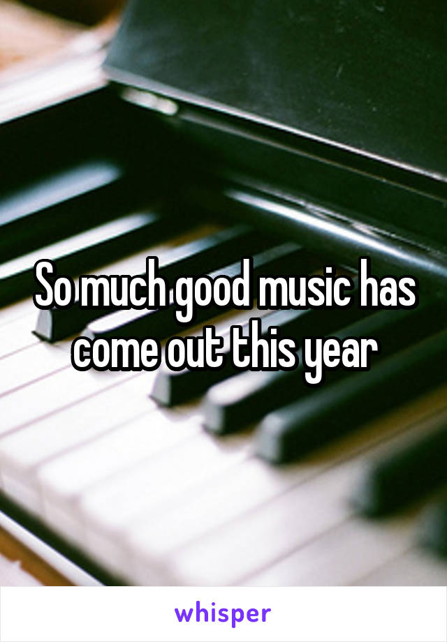 So much good music has come out this year