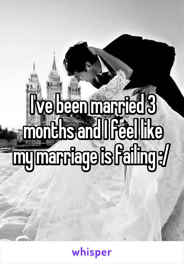 I've been married 3 months and I feel like my marriage is failing :/