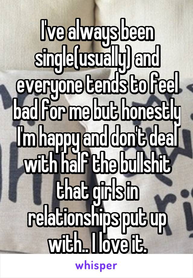 I've always been single(usually) and everyone tends to feel bad for me but honestly I'm happy and don't deal with half the bullshit that girls in relationships put up with.. I love it.