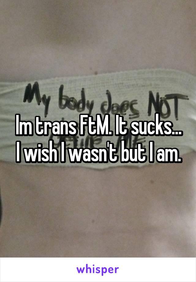 Im trans FtM. It sucks... I wish I wasn't but I am.