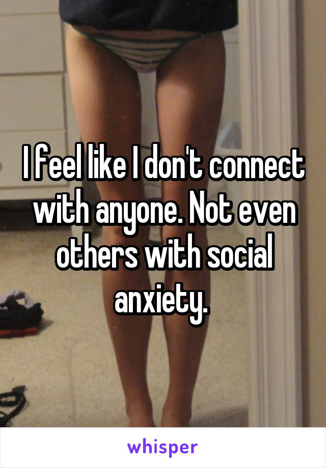 I feel like I don't connect with anyone. Not even others with social anxiety.