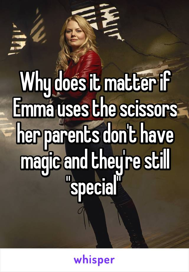 """Why does it matter if Emma uses the scissors her parents don't have magic and they're still """"special"""""""