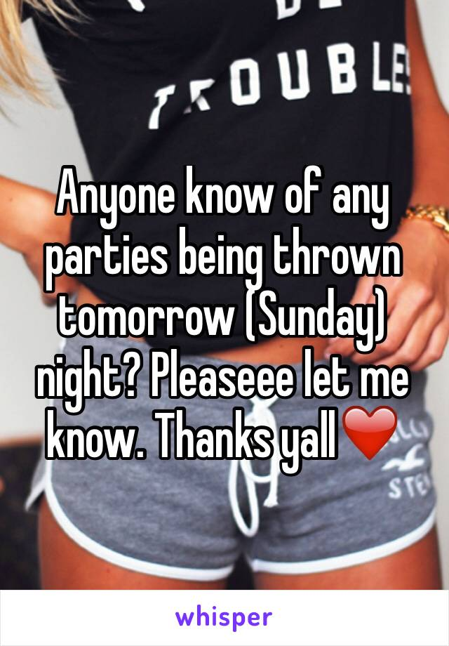 Anyone know of any parties being thrown tomorrow (Sunday) night? Pleaseee let me know. Thanks yall❤️