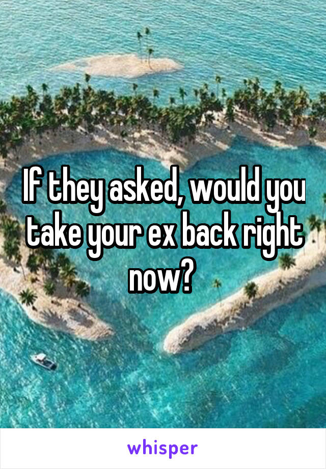 If they asked, would you take your ex back right now?