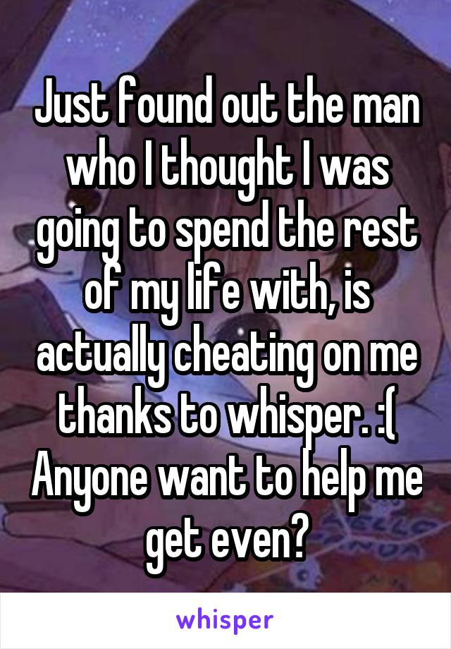 Just found out the man who I thought I was going to spend the rest of my life with, is actually cheating on me thanks to whisper. :( Anyone want to help me get even?